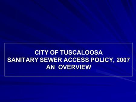 SANITARY SEWER ACCESS POLICY, 2007 AN OVERVIEW CITY OF TUSCALOOSA SANITARY SEWER ACCESS POLICY, 2007 AN OVERVIEW.