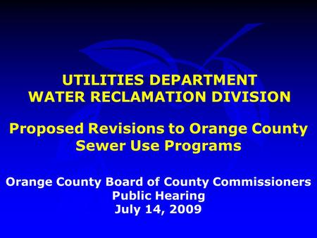 UTILITIES DEPARTMENT WATER RECLAMATION DIVISION Orange County Board of County Commissioners Public Hearing July 14, 2009 Proposed Revisions to Orange County.