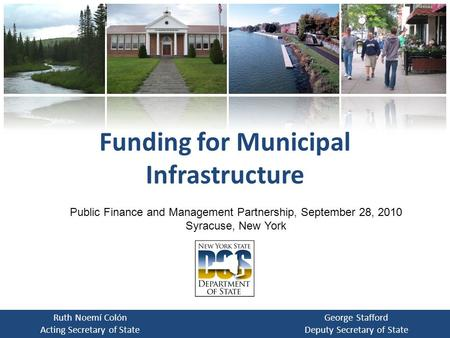 Funding for Municipal Infrastructure Ruth Noemí Colón Acting Secretary of State George Stafford Deputy Secretary of State Public Finance and Management.