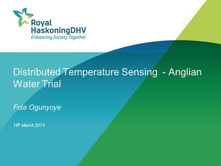 Distributed Temperature Sensing - Anglian Water Trial Fola Ogunyoye 18 th March 2013.