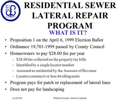 12/30/99Public Forum - Sewer Lateral RESIDENTIAL SEWER LATERAL REPAIR PROGRAM Proposition 1 on the April 6, 1999 Election Ballot Ordinance 19,701-1999.