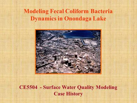 Modeling Fecal Coliform Bacteria Dynamics in Onondaga Lake CE5504 - Surface Water Quality Modeling Case History.