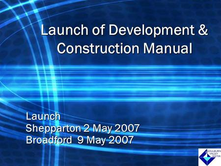 1 Launch of Development & Construction Manual Launch Shepparton 2 May 2007 Broadford 9 May 2007 1.