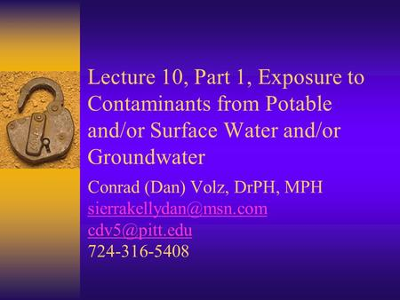 Lecture 10, Part 1, Exposure to Contaminants from Potable and/or Surface Water and/or Groundwater Conrad (Dan) Volz, DrPH, MPH