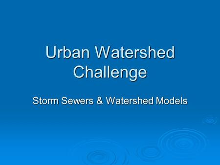 Urban Watershed Challenge Storm Sewers & Watershed Models.