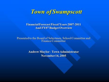 Town of Swampscott Financial Forecast Fiscal Years 2007-2011 And FY07 Budget Overview Presented to the Board of Selectmen, School Committee and Finance.