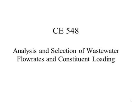 1 CE 548 Analysis and Selection of Wastewater Flowrates and Constituent Loading.