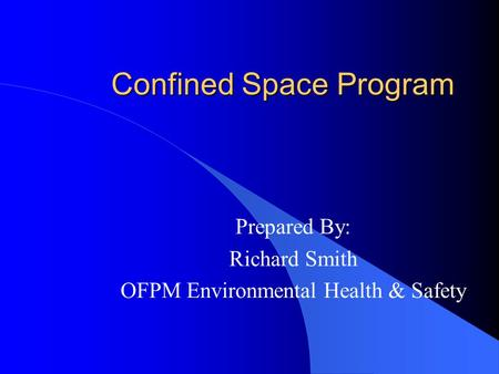 Confined Space Program Prepared By: Richard Smith OFPM Environmental Health & Safety.