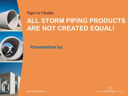Www.concrete-pipe.org ALL STORM PIPING PRODUCTS ARE NOT CREATED EQUAL! Rigid Vs Flexible Presentation by: