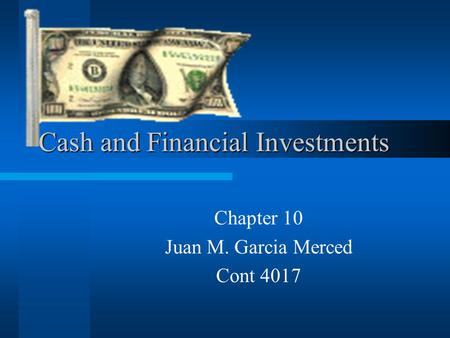 Cash and Financial Investments Chapter 10 Juan M. Garcia Merced Cont 4017.