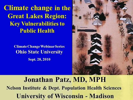 Climate change in the Great Lakes Region: Key Vulnerabilities to Public Health Jonathan Patz, MD, MPH Jonathan Patz, MD, MPH Nelson Institute & Dept. Population.