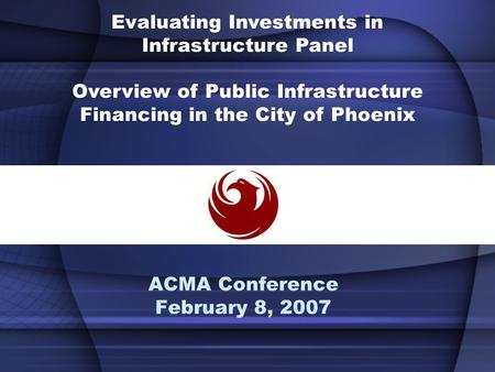 ACMA Conference February 8, 2007 Evaluating Investments in Infrastructure Panel Overview of Public Infrastructure Financing in the City of Phoenix.