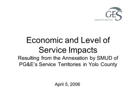 Economic and Level of Service Impacts Resulting from the Annexation by SMUD of PG&E's Service Territories in Yolo County April 5, 2006.