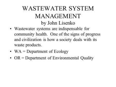 WASTEWATER SYSTEM MANAGEMENT by John Lisenko Wastewater systems are indispensable for community health. One of the signs of progress and civilization is.
