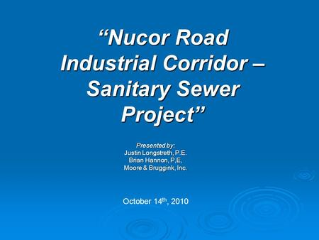 """Nucor Road Industrial Corridor – Sanitary Sewer Project"" Presented by: Justin Longstreth, P.E. Brian Hannon, P,E, Moore & Bruggink, Inc. October 14 th,"