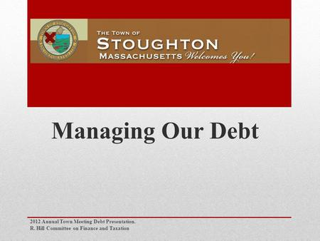 Managing Our Debt 2012 Annual Town Meeting Debt Presentation. R. Hill Committee on Finance and Taxation.