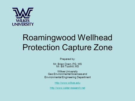 Roamingwood Wellhead Protection Capture Zone Prepared by: Mr. Brian Oram, PG, MS Mr. Bill Toothill, MS Wilkes University Geo Environmental Sciences and.