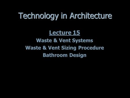 Technology in Architecture Lecture 15 Waste & Vent Systems Waste & Vent Sizing Procedure Bathroom Design Lecture 15 Waste & Vent Systems Waste & Vent Sizing.