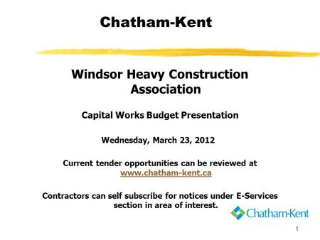 1 Chatham-Kent Windsor Heavy Construction Association Capital Works Budget Presentation Wednesday, March 23, 2012 Current tender opportunities can be reviewed.