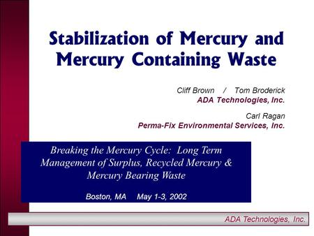 ADA Technologies, Inc. Stabilization of Mercury and Mercury Containing Waste Cliff Brown / Tom Broderick ADA Technologies, Inc. Carl Ragan Perma-Fix Environmental.