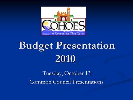 Budget Presentation 2010 Budget Presentation 2010 Tuesday, October 13 Common Council Presentations.