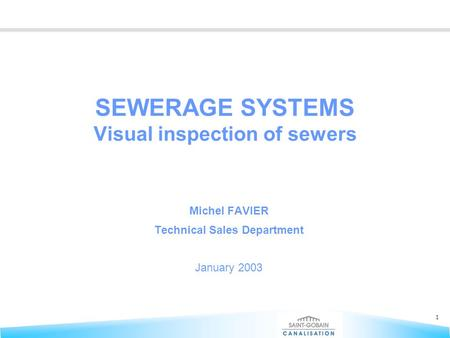 1 SEWERAGE SYSTEMS Visual inspection of sewers Michel FAVIER Technical Sales Department January 2003.