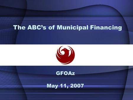 GFOAz May 11, 2007 The ABC's of Municipal Financing.