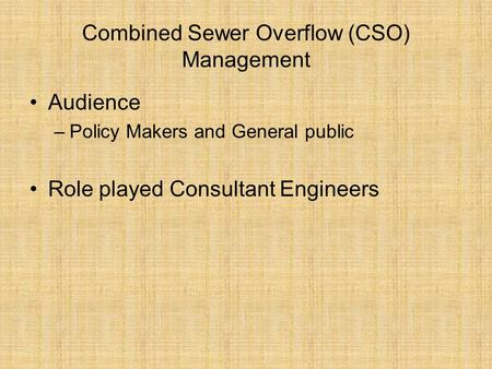 Combined Sewer Overflow (CSO) Management Audience –Policy Makers and General public Role played Consultant Engineers.