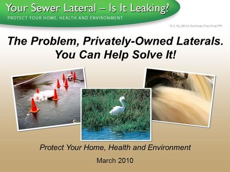 1 - 8 0 0 - S A V E - R - B A Y 10.3.16_NBWA.Summary.Pres.Final.PPt Protect Your Home, Health and Environment March 2010 The Problem, Privately-Owned Laterals.
