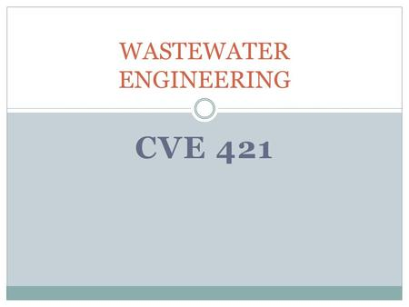 CVE 421 WASTEWATER ENGINEERING. Introduction The liquid waste- wastewater is essentially the water supply of the community after it has been used in a.