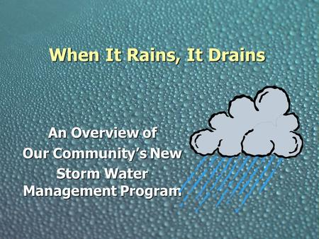 When It Rains, It Drains An Overview of Our Community's New Storm Water Management Program.
