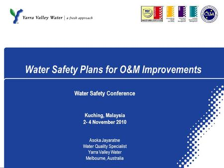 Water Safety Plans for O&M Improvements Water Safety Conference Kuching, Malaysia 2- 4 November 2010 Asoka Jayaratne Water Quality Specialist Yarra Valley.