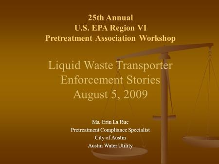 25th Annual U.S. EPA Region VI Pretreatment Association Workshop Liquid Waste Transporter Enforcement Stories August 5, 2009 Ms. Erin La Rue Pretreatment.