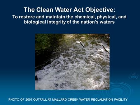 The Clean Water Act Objective: To restore and maintain the chemical, physical, and biological integrity of the nation's waters PHOTO OF 2007 OUTFALL AT.