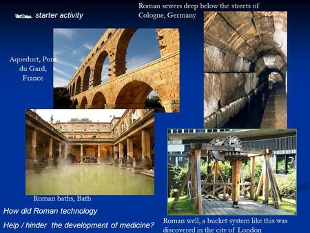  starter activity How did Roman technology Help / hinder the development of medicine? Aqueduct, Pont du Gard, France Roman baths, Bath Roman well, a bucket.