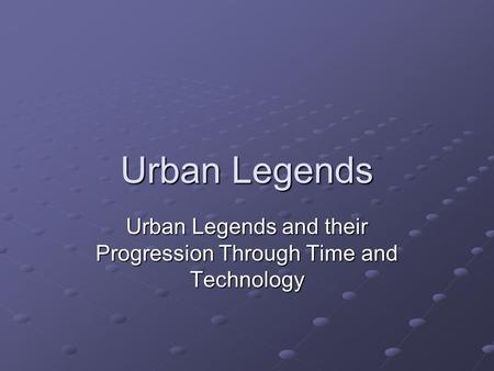 Urban Legends Urban Legends and their Progression Through Time and Technology.