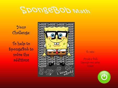 Your Challenge: To help to SpongeBob to solve the additions Tu reto: Ayuda a Bob Esponja con estas sumas.