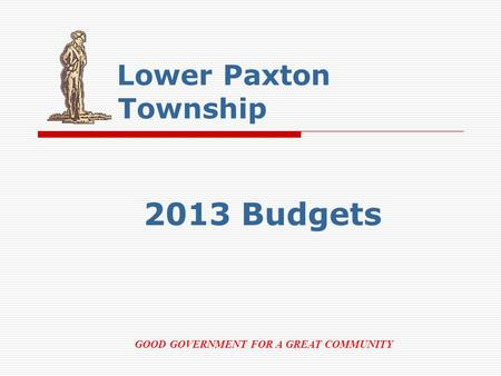 Lower Paxton Township 2013 Budgets GOOD GOVERNMENT FOR A GREAT COMMUNITY.