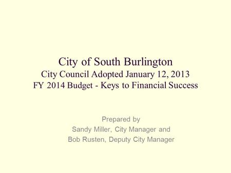 City of South Burlington City Council Adopted January 12, 2013 FY 2014 Budget - Keys to Financial Success Prepared by Sandy Miller, City Manager and Bob.