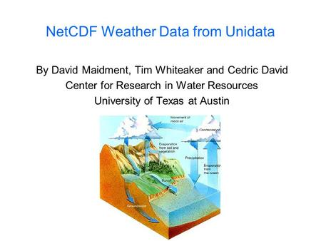 NetCDF Weather Data from Unidata By David Maidment, Tim Whiteaker and Cedric David Center for Research in Water Resources University of Texas at Austin.