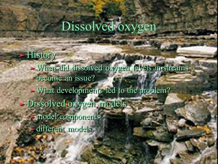 Dissolved oxygen ä History ä When did dissolved oxygen levels in streams become an issue? ä What developments led to the problem? ä Dissolved oxygen models.