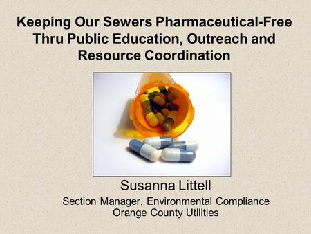Keeping Our Sewers Pharmaceutical-Free Thru Public Education, Outreach and Resource Coordination Susanna Littell Section Manager, Environmental Compliance.
