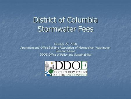 District of Columbia Stormwater Fees October 27, 2008 Apartment and Office Building Association of Metropolitan Washington Brendan Shane DDOE Office of.