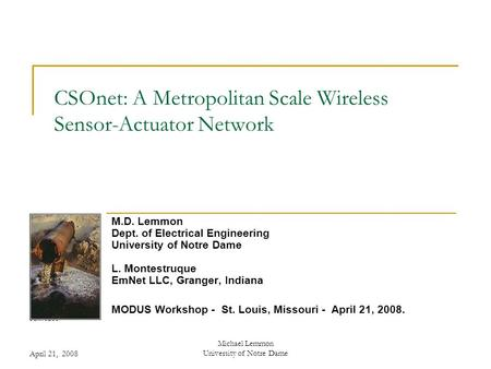 April 21, 2008 Michael Lemmon University of Notre Dame CSOnet: A Metropolitan Scale Wireless Sensor-Actuator Network M.D. Lemmon Dept. of Electrical Engineering.