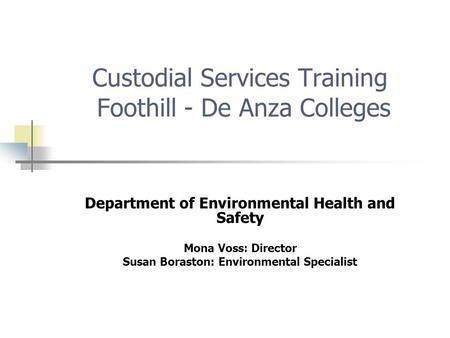 Custodial Services Training Foothill - De Anza Colleges Department of Environmental Health and Safety Mona Voss: Director Susan Boraston: Environmental.