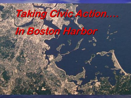 Taking Civic Action…. In Boston Harbor IF CITIZENS HADN'T TAKEN ACTION WE WOULD STILL HAVE SEGREGATION.
