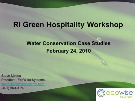 RI Green Hospitality Workshop Water Conservation Case Studies February 24, 2010 Steve Mecca President, EcoWise Systems (401) 560-0050.