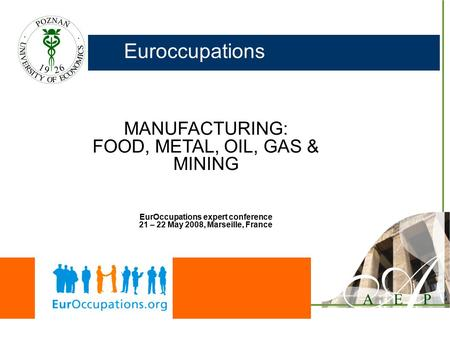 Euroccupations MANUFACTURING: FOOD, METAL, OIL, GAS & MINING EurOccupations expert conference 21 – 22 May 2008, Marseille, France.