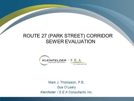 ROUTE 27 (PARK STREET) CORRIDOR SEWER EVALUATION Mark J. Thompson, P.E. Gus O'Leary Kleinfelder / S E A Consultants Inc.