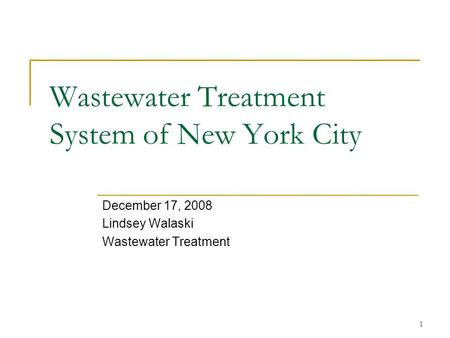 1 Wastewater Treatment System of New York City December 17, 2008 Lindsey Walaski Wastewater Treatment.